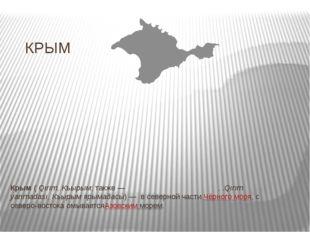 КРЫМ Крым(Qırım, Къырым; также—Кры́мский полуо́стров,.Qırım yarımadası,