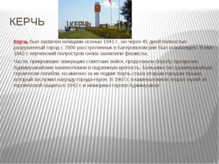 КЕРЧЬ Керчьбыл захвачен немцами осенью 1941 г., но через 45 дней полностью р