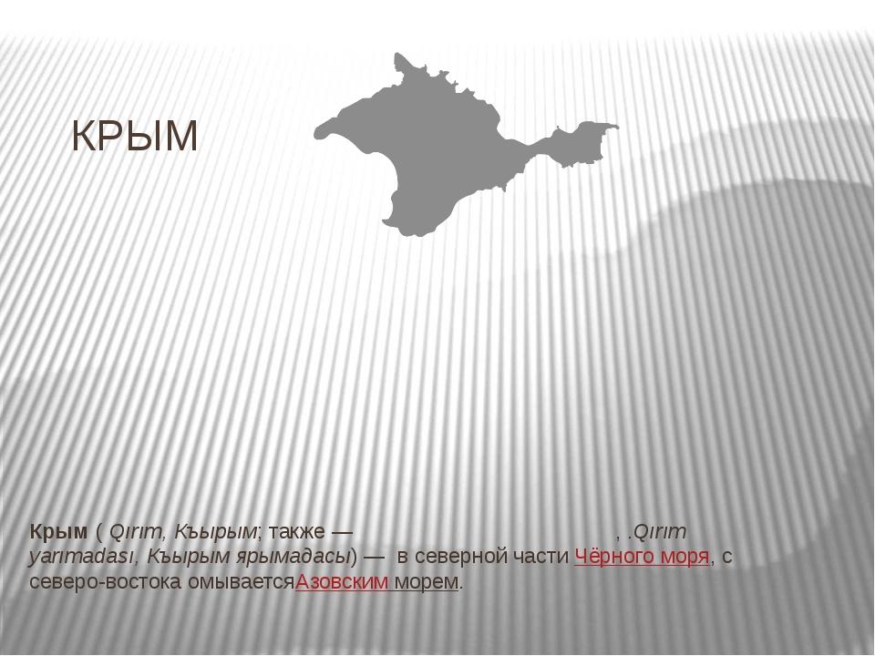 КРЫМ Крым(Qırım, Къырым; также—Кры́мский полуо́стров,.Qırım yarımadası,...