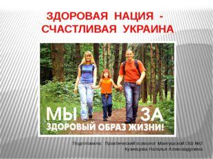 ЗДОРОВАЯ НАЦИЯ - СЧАСТЛИВАЯ УКРАИНА Подготовила: Практический психолог Мангуш
