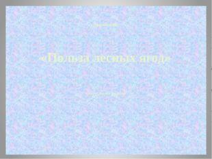 «Польза лесных ягод» Автор: Степанов Владимир Презентация