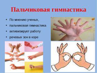 Пальчиковая гимнастика По мнению ученых, пальчиковая гимнастика  активизир