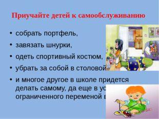 Приучайте детей к самообслуживанию  собрать портфель, завязать шнурки,  од