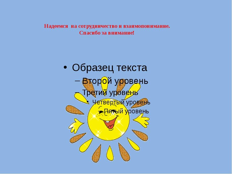 Надеемся  на сотрудничество и взаимопонимание. Спасибо за внимание!