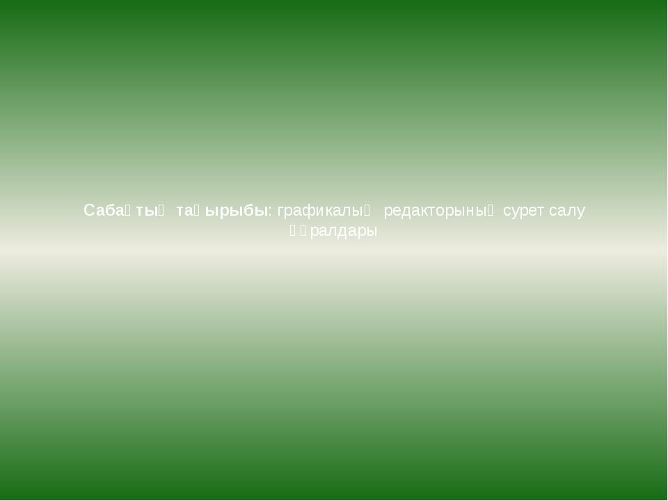 Сабақтың тақырыбы: графикалық редакторының сурет салу құралдары