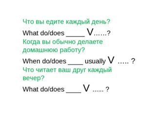 Что вы едите каждый день? What do/does _____ V……? Когда вы обычно делаете дом