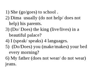 She (go/goes) to school . Dima usually (do not help/ does not help) his pare