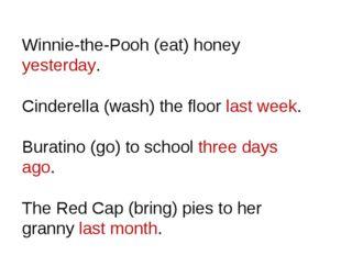 Winnie-the-Pooh (eat) honey yesterday. Cinderella (wash) the floor last week.