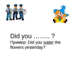 Did you …….. ? Пример: Did you water the flowers yesterday?