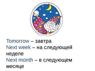 Tomorrow – завтра Next week – на следующей неделе Next month – в следующем ме