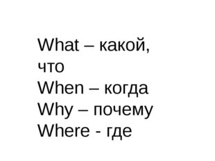 What – какой, что When – когда Why – почему Where - где