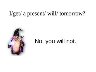 I/get/ a present/ will/ tomorrow? No, you will not.