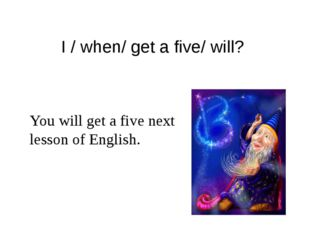 I / when/ get a five/ will? You will get a five next lesson of English.