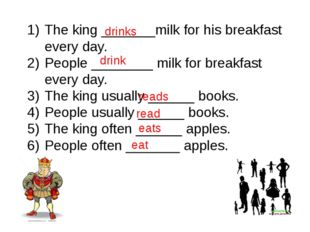 The king _______milk for his breakfast every day. People ________ milk for br