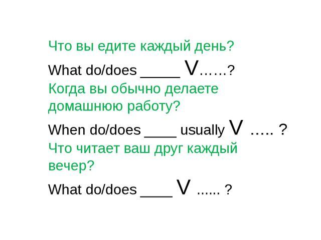Что вы едите каждый день? What do/does _____ V……? Когда вы обычно делаете дом...