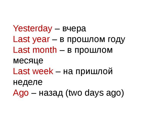 Yesterday – вчера Last year – в прошлом году Last month – в прошлом месяце La...