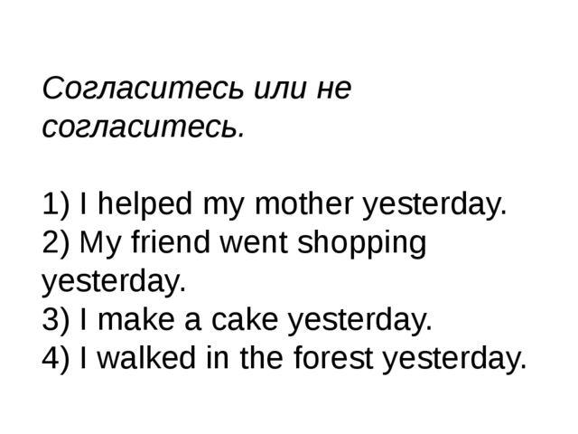 Согласитесь или не согласитесь. 1) I helped my mother yesterday. 2) My friend...