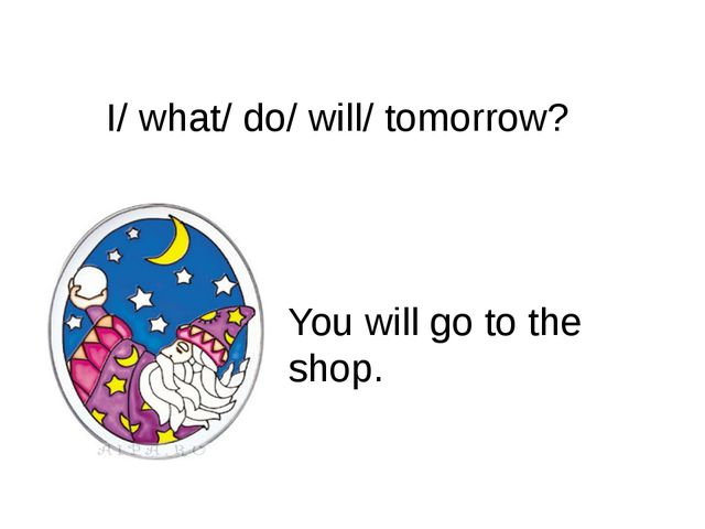 I/ what/ do/ will/ tomorrow? You will go to the shop.
