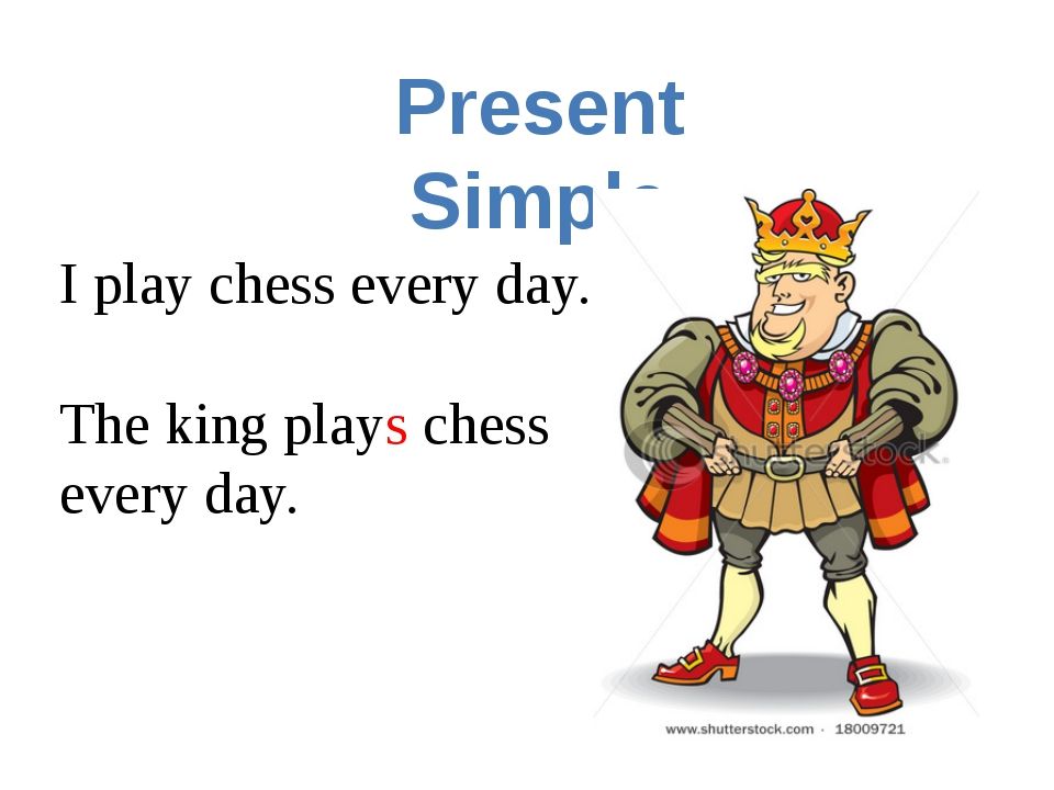 Present Simple I play chess every day. The king plays chess every day.