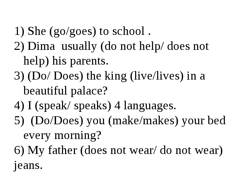 She (go/goes) to school . Dima usually (do not help/ does not help) his pare...