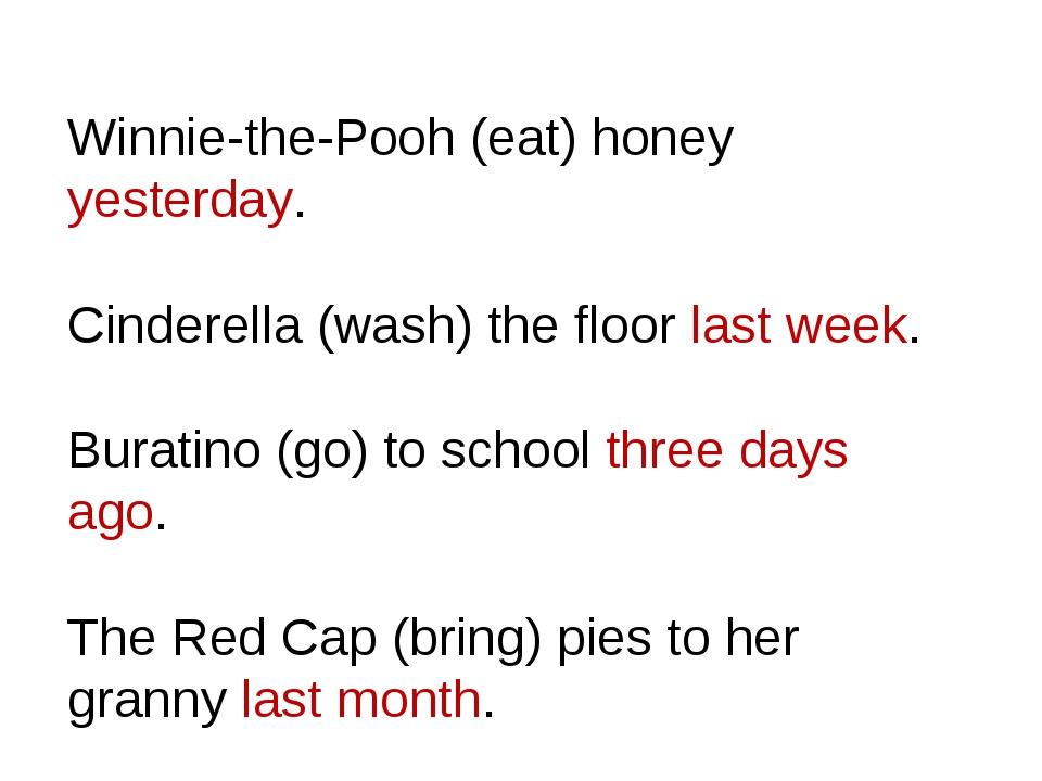 Winnie-the-Pooh (eat) honey yesterday. Cinderella (wash) the floor last week....