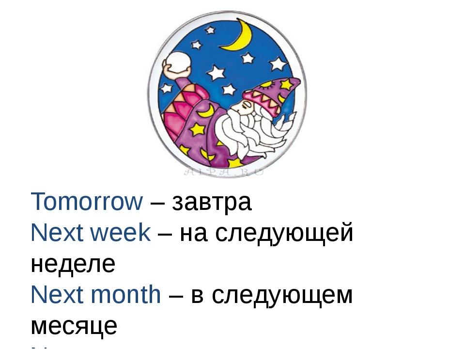 Tomorrow – завтра Next week – на следующей неделе Next month – в следующем ме...