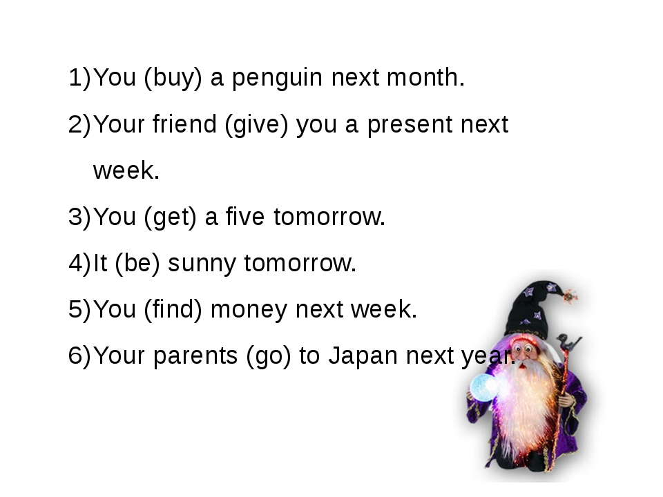 You (buy) a penguin next month. Your friend (give) you a present next week. Y...