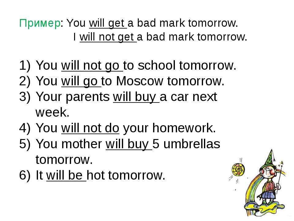 Пример: You will get a bad mark tomorrow. I will not get a bad mark tomorrow....