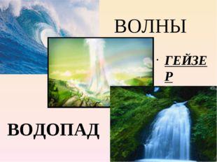 ВОЛНЫ ГЕЙЗЕР ВОДОПАД
