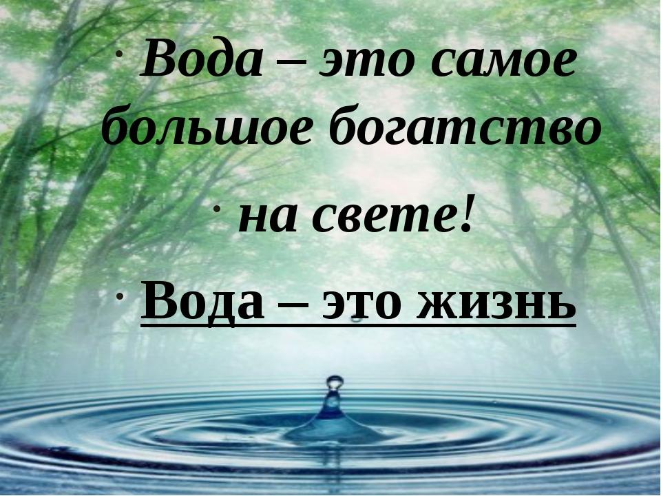 Вода – это самое большое богатство на свете! Вода – это жизнь