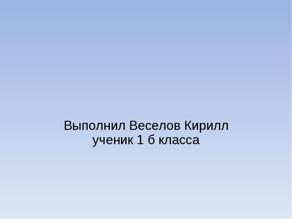 Выполнил Веселов Кирилл ученик 1 б класса