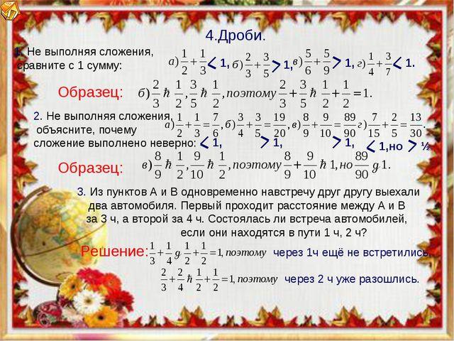 Образец: 4.Дроби. Решение: Образец: 1. Не выполняя сложения, сравните с 1 сум...
