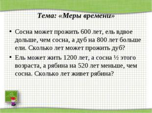 Тема: «Меры времени» Сосна может прожить 600 лет, ель вдвое дольше, чем сосн