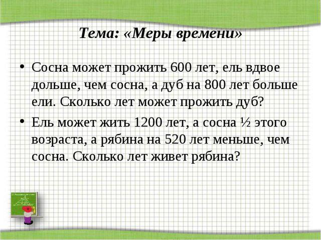 Тема: «Меры времени» Сосна может прожить 600 лет, ель вдвое дольше, чем сосн...
