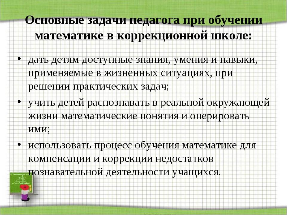 Основные задачи педагога при обучении математике в коррекционной школе: дать...