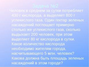 Задача №2 Человек в среднем за сутки потребляет 430 г кислорода, а выделяет 8