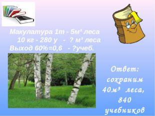Макулатура 1т - 5м³ леса 10 кг - 280 у - ? м³ леса Выход 60%=0,6 - ?учеб. Отв