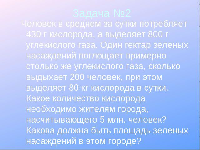 Задача №2 Человек в среднем за сутки потребляет 430 г кислорода, а выделяет 8...