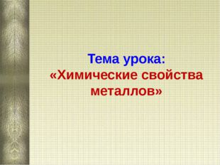 Тема урока:  «Химические свойства металлов»