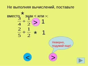 Не выполняя вычислений, поставьте вместо * знак < или >: * 1 > * 1 > < Неверн