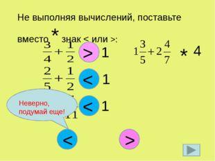 Не выполняя вычислений, поставьте вместо * знак < или >: * 1 < * 1 < > * 1 <