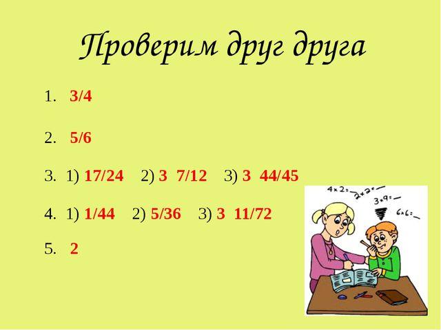 Проверим друг друга 1. 3/4 2. 5/6 3. 1) 17/24 2) 3 7/12 3) 3 44/45 4. 1) 1/44...