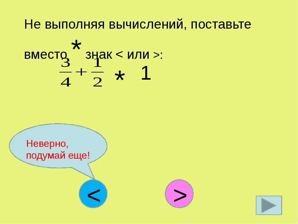 Не выполняя вычислений, поставьте вместо * знак < или >: * 1 < > Неверно, под...