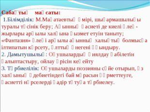 Сабақтың мақсаты: 1.Білімділік: М.Мақатаевтың өмірі, шығармашылығы туралы түс