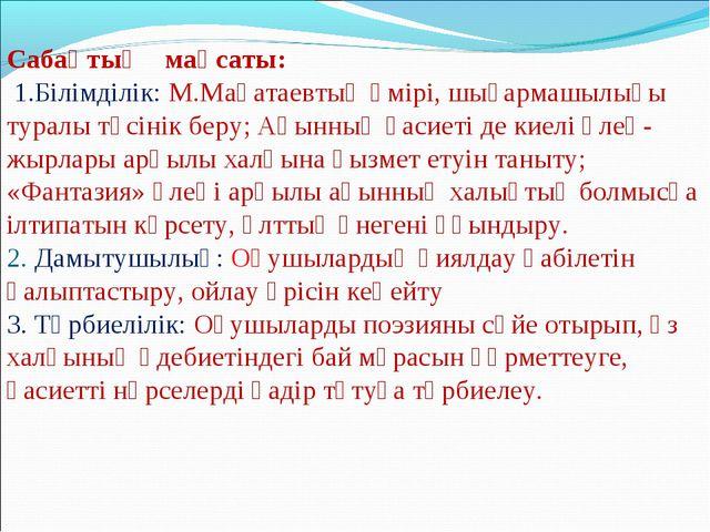 Сабақтың мақсаты: 1.Білімділік: М.Мақатаевтың өмірі, шығармашылығы туралы түс...
