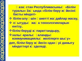 Қазақстан Республикасының «Білім туралы» Заңында «білім беру жүйесінің басты