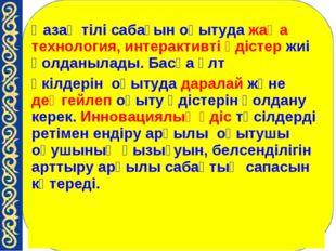 Қазақ тілі сабағын оқытуда жаңа технология, интерактивті әдістер жиі қолданыл