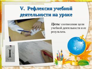 V. Рефлексия учебной деятельности на уроке  Цель: соотнесение цели учебной