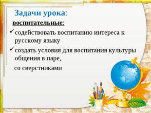 Задачи урока: воспитательные: содействовать воспитанию интереса к русскому яз