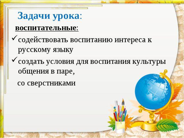 Задачи урока: воспитательные: содействовать воспитанию интереса к русскому яз...